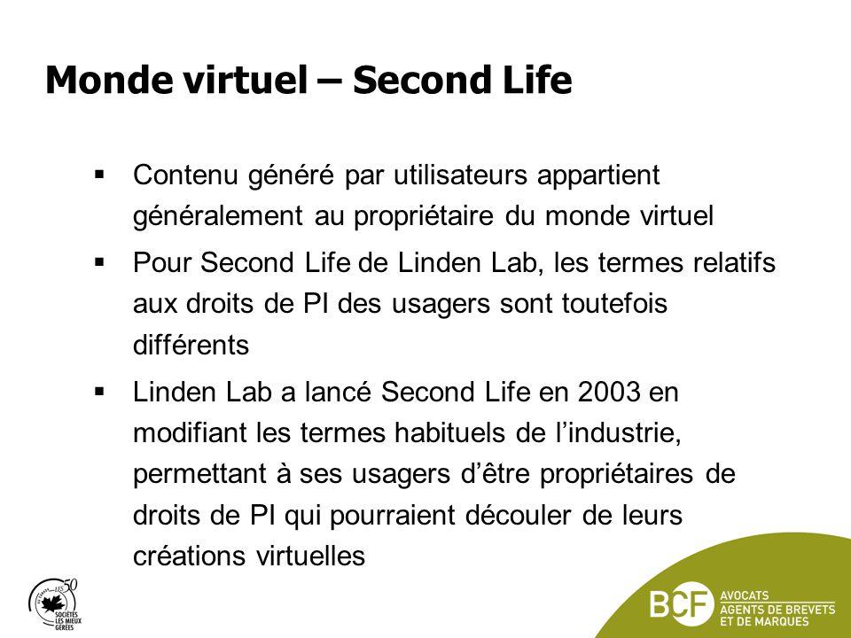 Monde virtuel – Second Life Contenu généré par utilisateurs appartient généralement au propriétaire du monde virtuel Pour Second Life de Linden Lab, les termes relatifs aux droits de PI des usagers sont toutefois différents Linden Lab a lancé Second Life en 2003 en modifiant les termes habituels de lindustrie, permettant à ses usagers dêtre propriétaires de droits de PI qui pourraient découler de leurs créations virtuelles