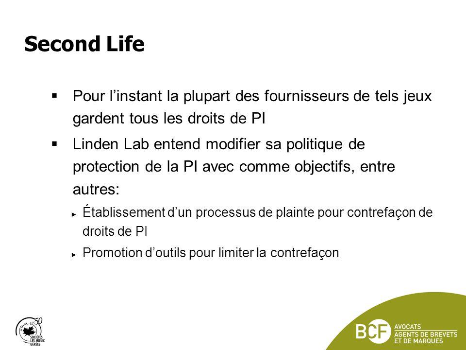 Second Life Pour linstant la plupart des fournisseurs de tels jeux gardent tous les droits de PI Linden Lab entend modifier sa politique de protection de la PI avec comme objectifs, entre autres: Établissement dun processus de plainte pour contrefaçon de droits de PI Promotion doutils pour limiter la contrefaçon