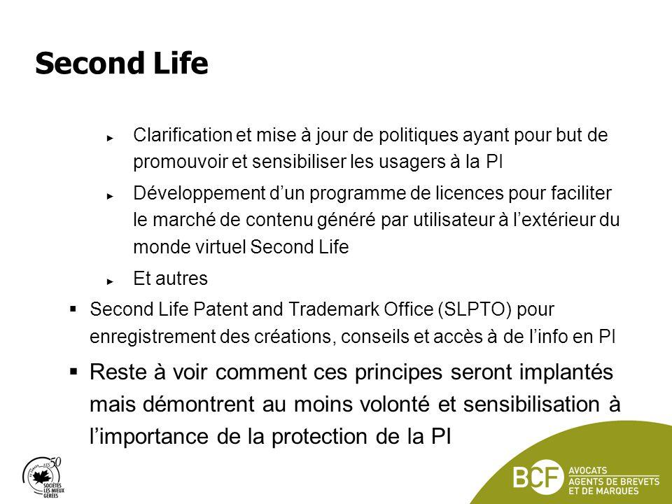 Second Life Clarification et mise à jour de politiques ayant pour but de promouvoir et sensibiliser les usagers à la PI Développement dun programme de licences pour faciliter le marché de contenu généré par utilisateur à lextérieur du monde virtuel Second Life Et autres Second Life Patent and Trademark Office (SLPTO) pour enregistrement des créations, conseils et accès à de linfo en PI Reste à voir comment ces principes seront implantés mais démontrent au moins volonté et sensibilisation à limportance de la protection de la PI