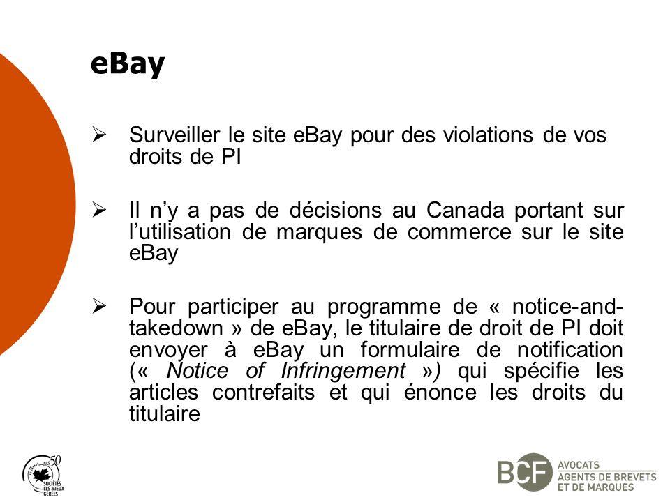 Surveiller le site eBay pour des violations de vos droits de PI Il ny a pas de décisions au Canada portant sur lutilisation de marques de commerce sur le site eBay Pour participer au programme de « notice-and- takedown » de eBay, le titulaire de droit de PI doit envoyer à eBay un formulaire de notification (« Notice of Infringement ») qui spécifie les articles contrefaits et qui énonce les droits du titulaire