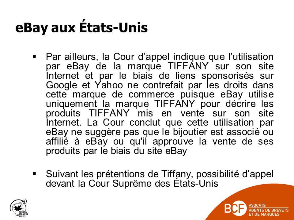 eBay aux États-Unis Par ailleurs, la Cour dappel indique que lutilisation par eBay de la marque TIFFANY sur son site Internet et par le biais de liens sponsorisés sur Google et Yahoo ne contrefait par les droits dans cette marque de commerce puisque eBay utilise uniquement la marque TIFFANY pour décrire les produits TIFFANY mis en vente sur son site Internet.