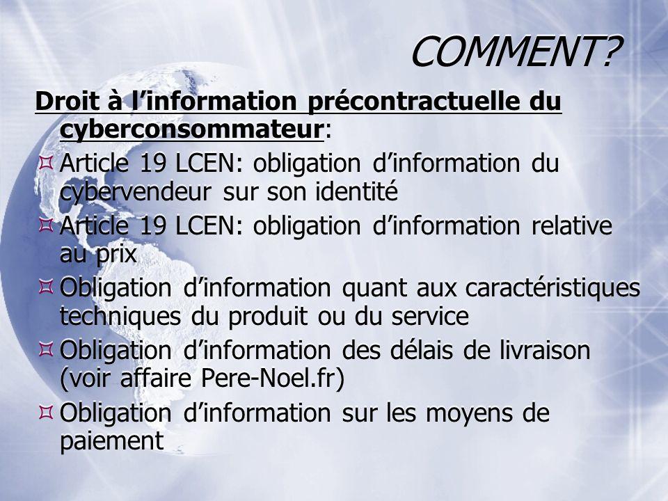 COMMENT? Droit à linformation précontractuelle du cyberconsommateur: Article 19 LCEN: obligation dinformation du cybervendeur sur son identité Article