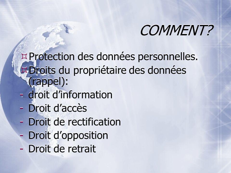 COMMENT? Protection des données personnelles. Droits du propriétaire des données (rappel): -droit dinformation -Droit daccès -Droit de rectification -