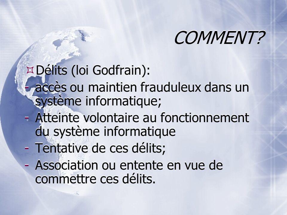 COMMENT? Délits (loi Godfrain): -accès ou maintien frauduleux dans un système informatique; -Atteinte volontaire au fonctionnement du système informat