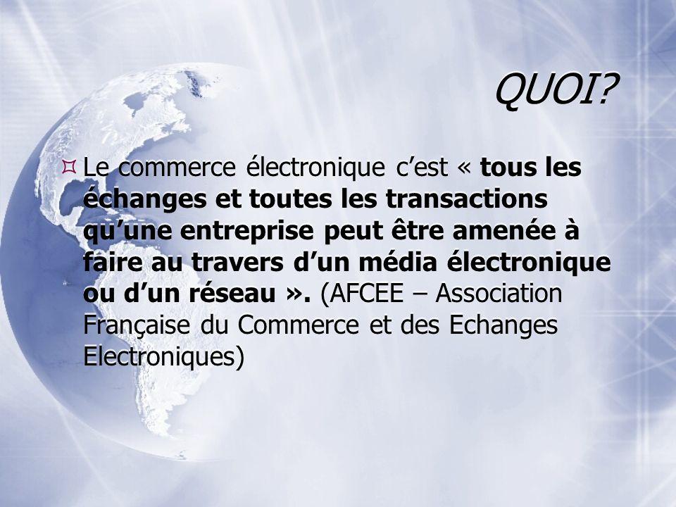 QUOI? Le commerce électronique cest « tous les échanges et toutes les transactions quune entreprise peut être amenée à faire au travers dun média élec