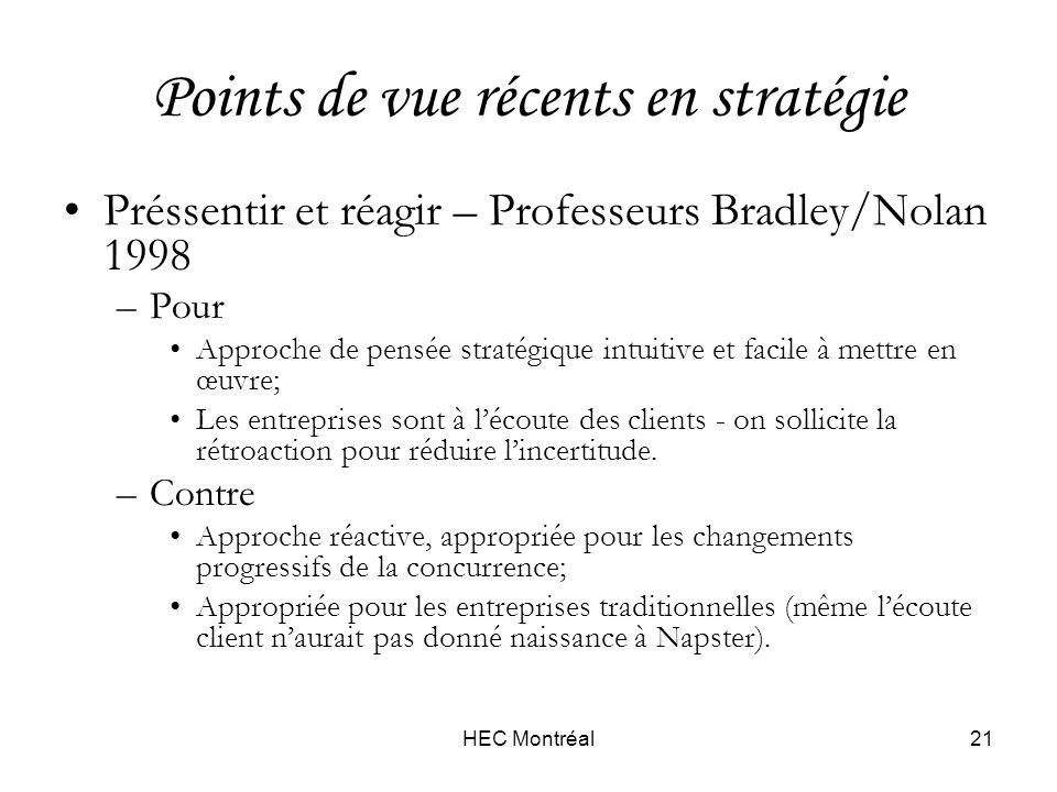 HEC Montréal21 Points de vue récents en stratégie Préssentir et réagir – Professeurs Bradley/Nolan 1998 –Pour Approche de pensée stratégique intuitive et facile à mettre en œuvre; Les entreprises sont à lécoute des clients - on sollicite la rétroaction pour réduire lincertitude.