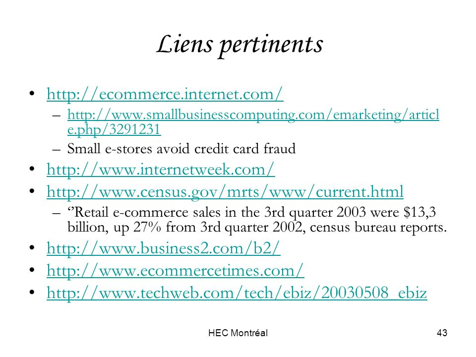 HEC Montréal43 Liens pertinents http://ecommerce.internet.com/ –http://www.smallbusinesscomputing.com/emarketing/articl e.php/3291231http://www.smallbusinesscomputing.com/emarketing/articl e.php/3291231 –Small e-stores avoid credit card fraud http://www.internetweek.com/ http://www.census.gov/mrts/www/current.html –Retail e-commerce sales in the 3rd quarter 2003 were $13,3 billion, up 27% from 3rd quarter 2002, census bureau reports.