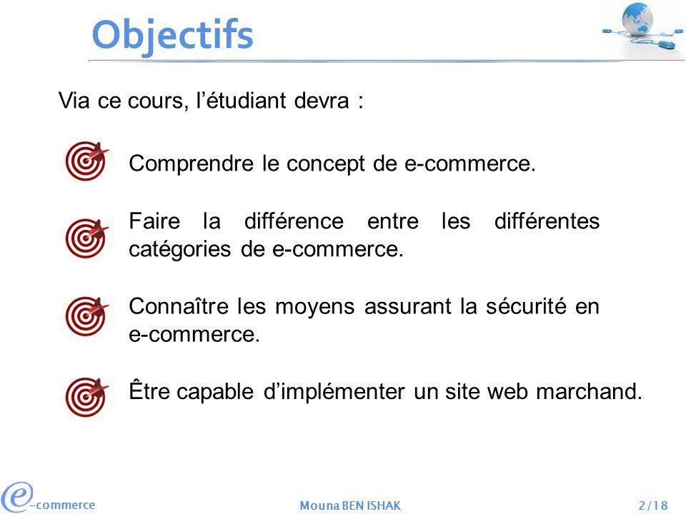 -commerce Mouna BEN ISHAK2/18 Objectifs Comprendre le concept de e-commerce. Via ce cours, létudiant devra : Faire la différence entre les différentes