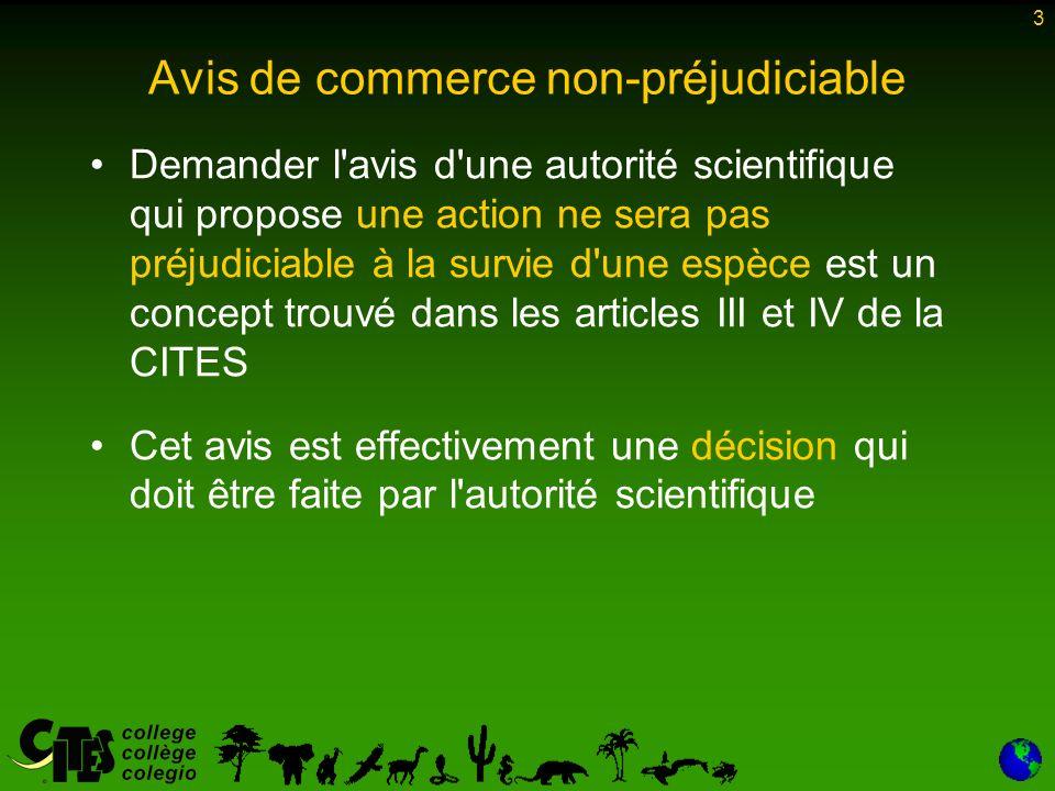 3 Avis de commerce non-préjudiciable Demander l avis d une autorité scientifique qui propose une action ne sera pas préjudiciable à la survie d une espèce est un concept trouvé dans les articles III et IV de la CITES Cet avis est effectivement une décision qui doit être faite par l autorité scientifique