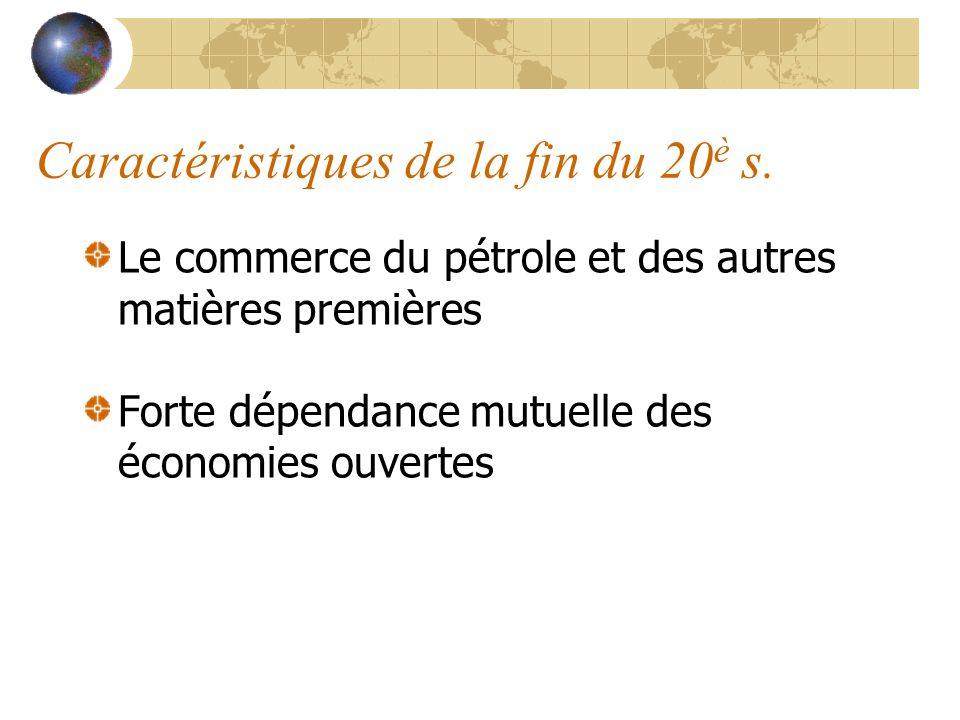 Caractéristiques de la fin du 20 è s. Le commerce du pétrole et des autres matières premières Forte dépendance mutuelle des économies ouvertes