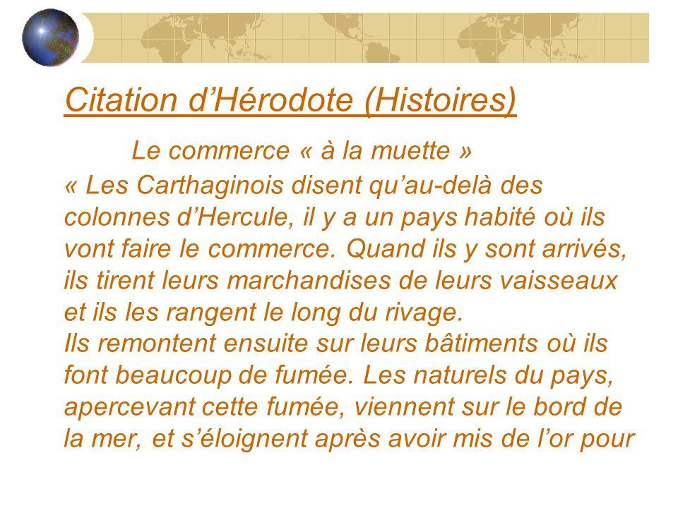 Citation dHérodote (Histoires) Le commerce « à la muette » « Les Carthaginois disent quau-delà des colonnes dHercule, il y a un pays habité où ils von