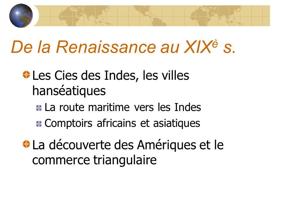 De la Renaissance au XIX è s. Les Cies des Indes, les villes hanséatiques La route maritime vers les Indes Comptoirs africains et asiatiques La découv