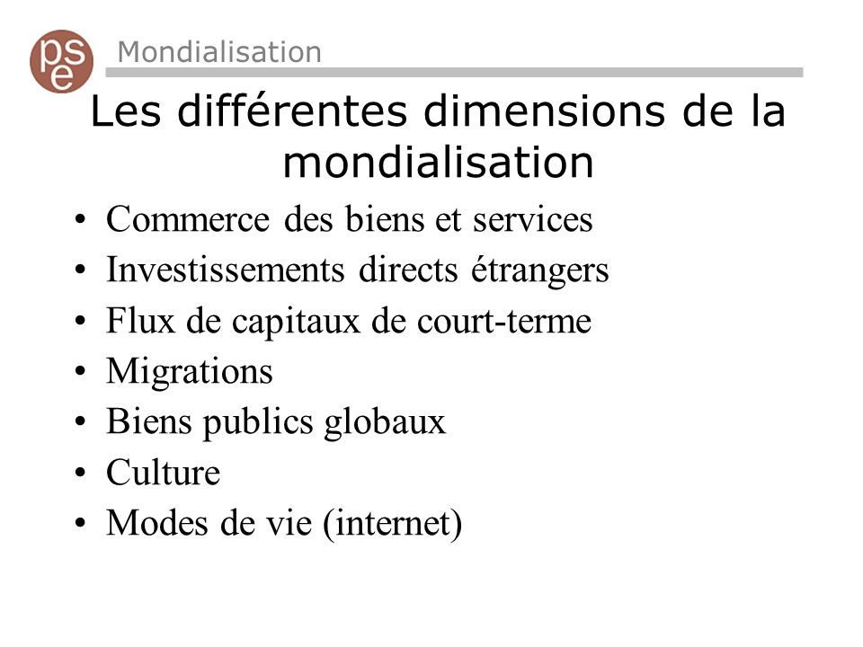 Les différentes dimensions de la mondialisation Mondialisation Commerce des biens et services Investissements directs étrangers Flux de capitaux de co