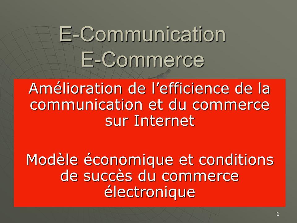 1 E-Communication E-Commerce Amélioration de lefficience de la communication et du commerce sur Internet Modèle économique et conditions de succès du