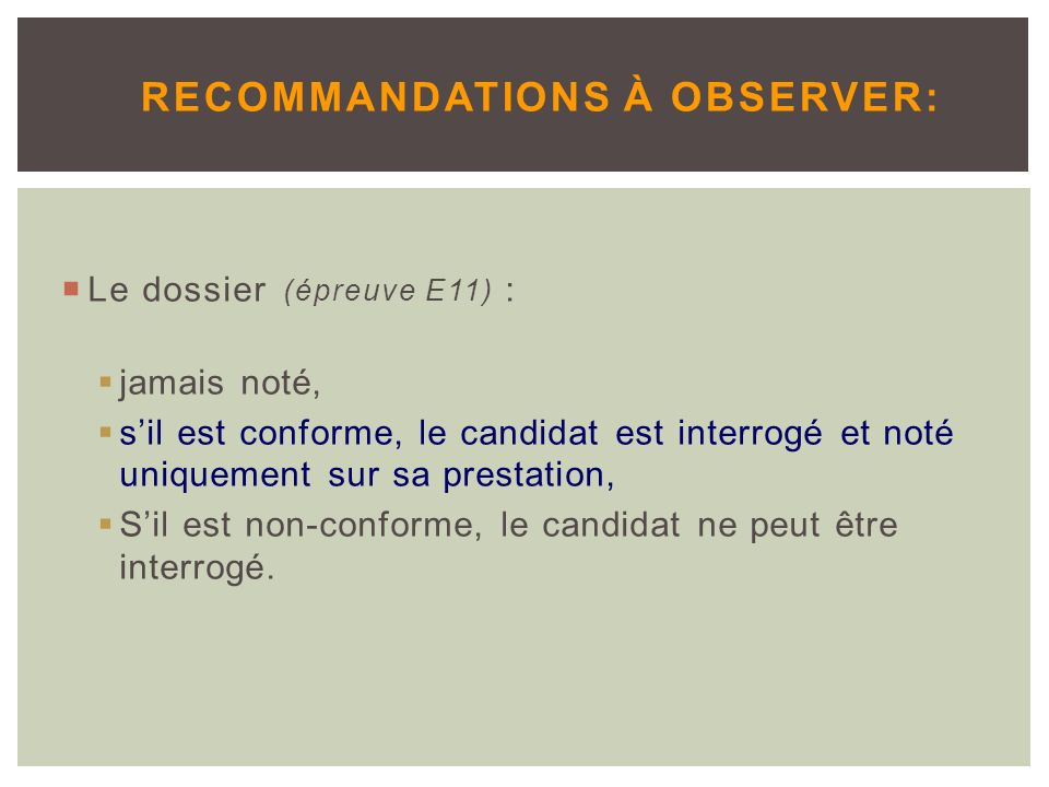Le dossier (épreuve E11) : jamais noté, sil est conforme, le candidat est interrogé et noté uniquement sur sa prestation, Sil est non-conforme, le candidat ne peut être interrogé.