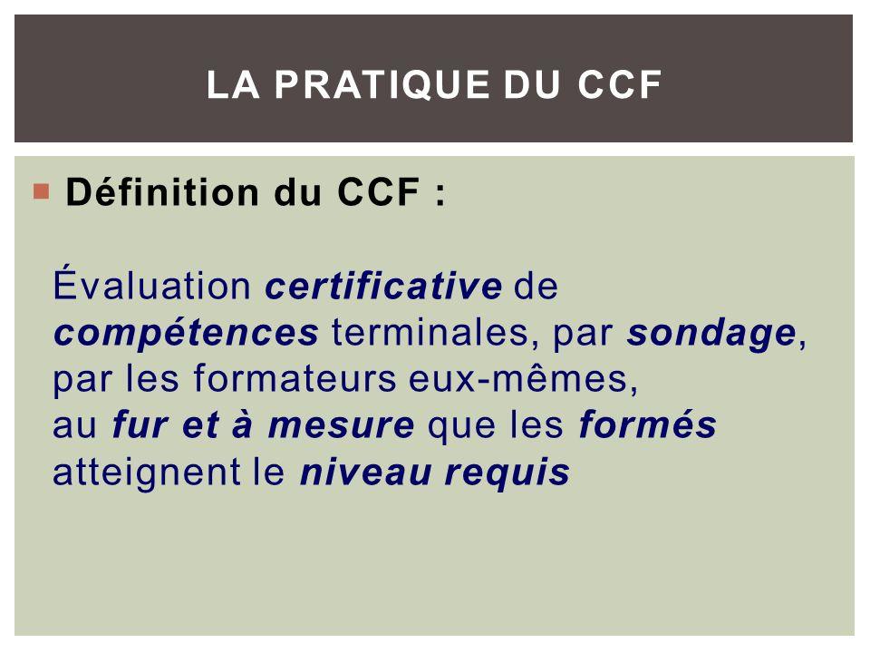 Définition du CCF : Évaluation certificative de compétences terminales, par sondage, par les formateurs eux-mêmes, au fur et à mesure que les formés atteignent le niveau requis LA PRATIQUE DU CCF