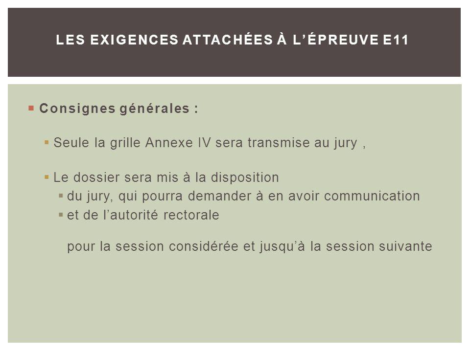 Consignes générales : Seule la grille Annexe IV sera transmise au jury, Le dossier sera mis à la disposition du jury, qui pourra demander à en avoir communication et de lautorité rectorale pour la session considérée et jusquà la session suivante LES EXIGENCES ATTACHÉES À LÉPREUVE E11