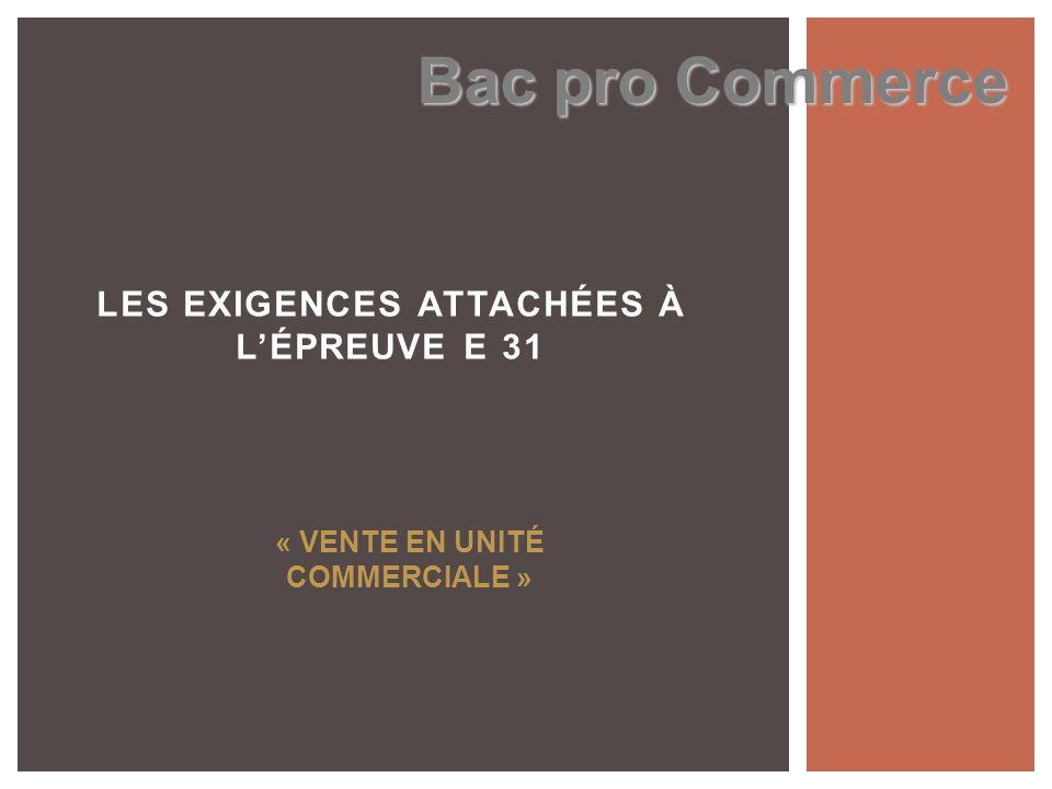 LES EXIGENCES ATTACHÉES À LÉPREUVE E 31 Bac pro Commerce « VENTE EN UNITÉ COMMERCIALE »