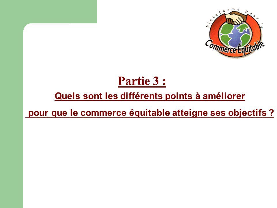 Partie 3 : Quels sont les différents points à améliorer pour que le commerce équitable atteigne ses objectifs ?