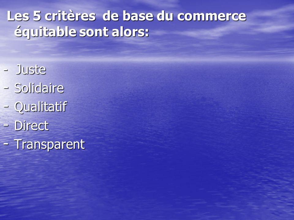 Les 5 critères de base du commerce équitable sont alors: Les 5 critères de base du commerce équitable sont alors: - Juste - Solidaire - Qualitatif - D