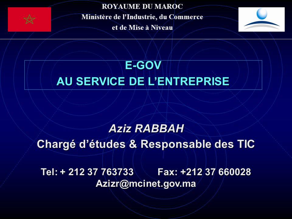 ROYAUME DU MAROC Ministère de l Industrie, du Commerce et de Mise à Niveau E-GOV AU SERVICE DE LENTREPRISE Aziz RABBAH Chargé détudes & Responsable des TIC Tel: + 212 37 763733Fax: +212 37 660028 Azizr@mcinet.gov.ma