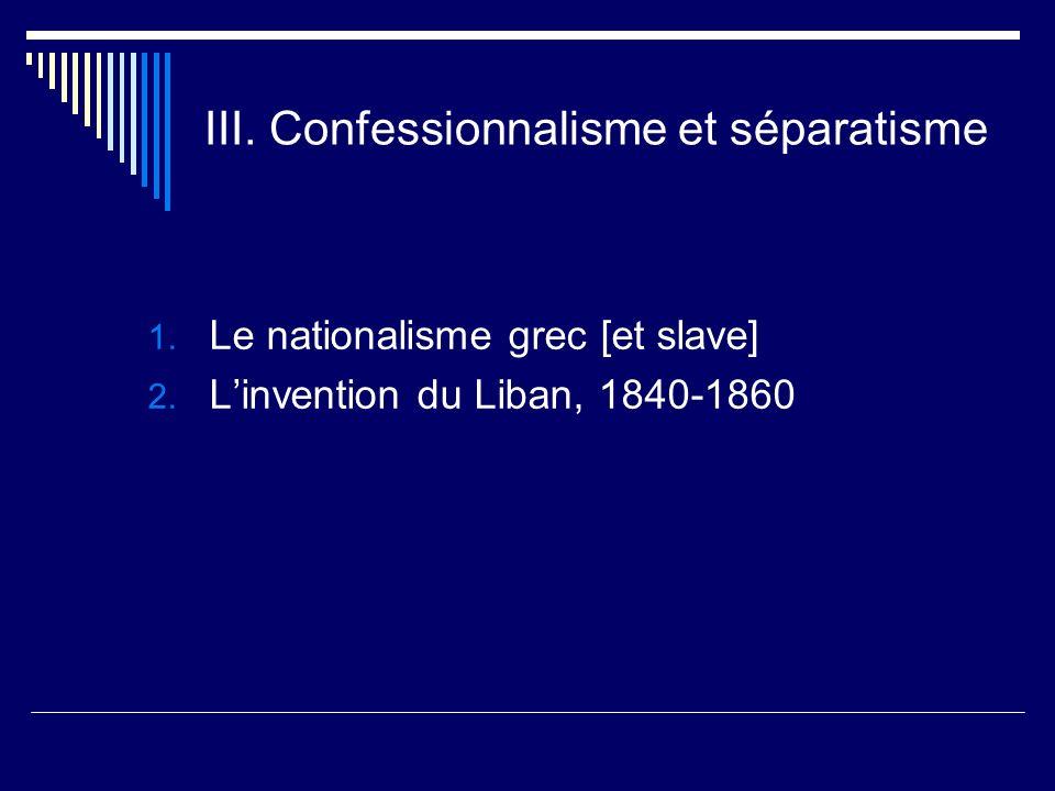 III. Confessionnalisme et séparatisme 1. Le nationalisme grec [et slave] 2. Linvention du Liban, 1840-1860