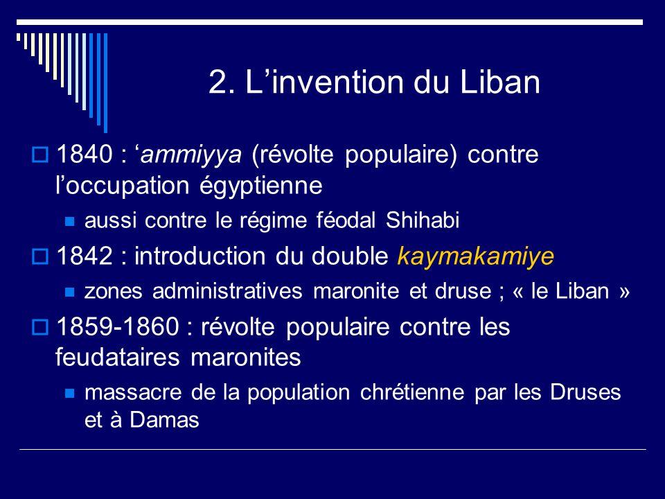 2. Linvention du Liban 1840 : ammiyya (révolte populaire) contre loccupation égyptienne aussi contre le régime féodal Shihabi 1842 : introduction du d
