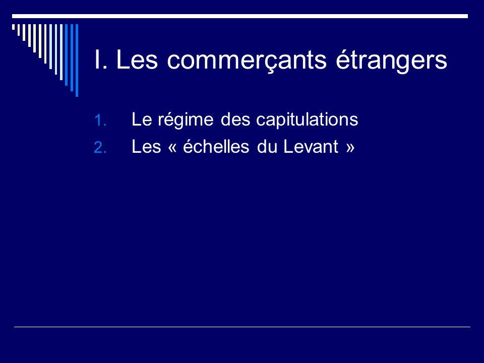 I. Les commerçants étrangers 1. Le régime des capitulations 2. Les « échelles du Levant »