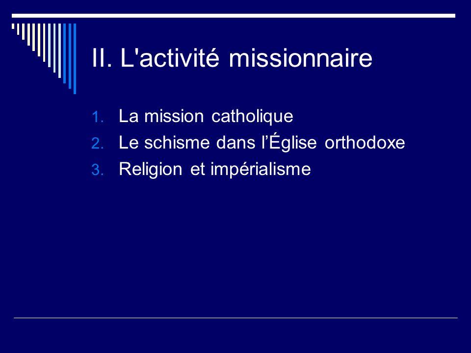 II. L'activité missionnaire 1. La mission catholique 2. Le schisme dans lÉglise orthodoxe 3. Religion et impérialisme