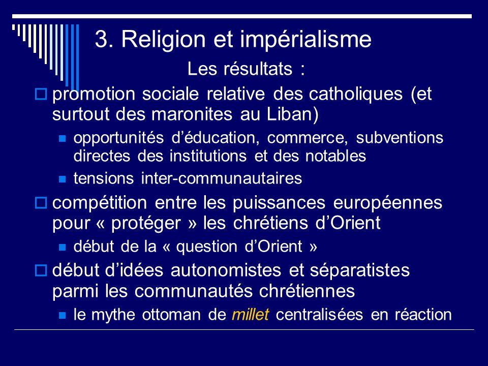 3. Religion et impérialisme Les résultats : promotion sociale relative des catholiques (et surtout des maronites au Liban) opportunités déducation, co