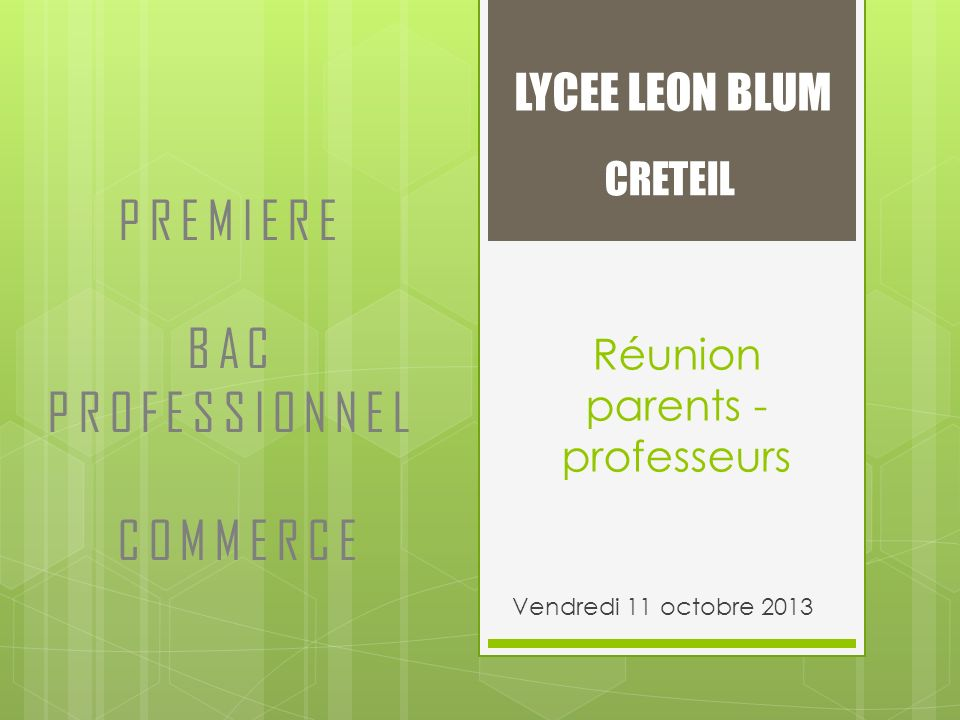 Réunion parents - professeurs Vendredi 11 octobre 2013 LYCEE LEON BLUM CRETEIL PREMIERE BAC PROFESSIONNEL COMMERCE
