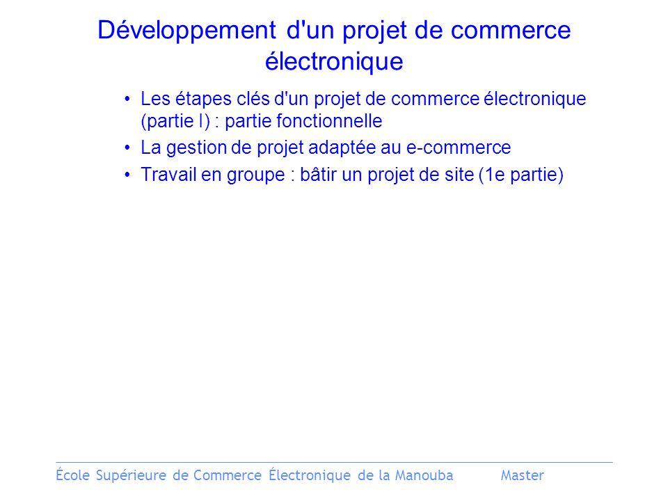 École Supérieure de Commerce Électronique de la ManoubaMaster Développement d un projet de commerce électronique Les étapes clés d un projet de commerce électronique (partie I) : partie fonctionnelle La gestion de projet adaptée au e-commerce Travail en groupe : bâtir un projet de site (1e partie)