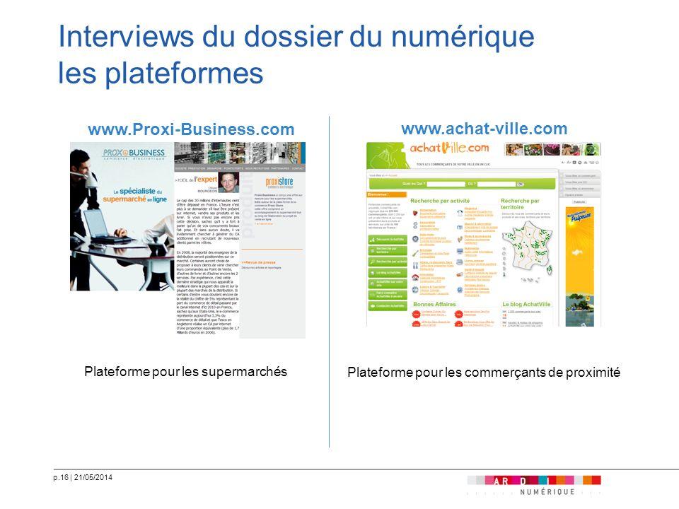 p.16   21/05/2014 Interviews du dossier du numérique les plateformes www.Proxi-Business.com Plateforme pour les supermarchés www.achat-ville.com Plate
