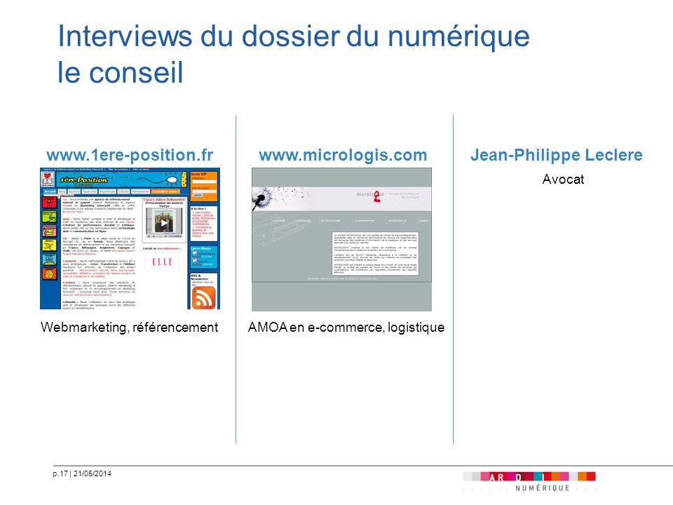 p.17   21/05/2014 Interviews du dossier du numérique le conseil www.1ere-position.fr Webmarketing, référencement www.micrologis.com AMOA en e-commerce