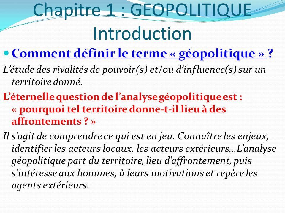 Chapitre 1 : GEOPOLITIQUE Introduction Comment définir le terme « géopolitique » ? Létude des rivalités de pouvoir(s) et/ou dinfluence(s) sur un terri