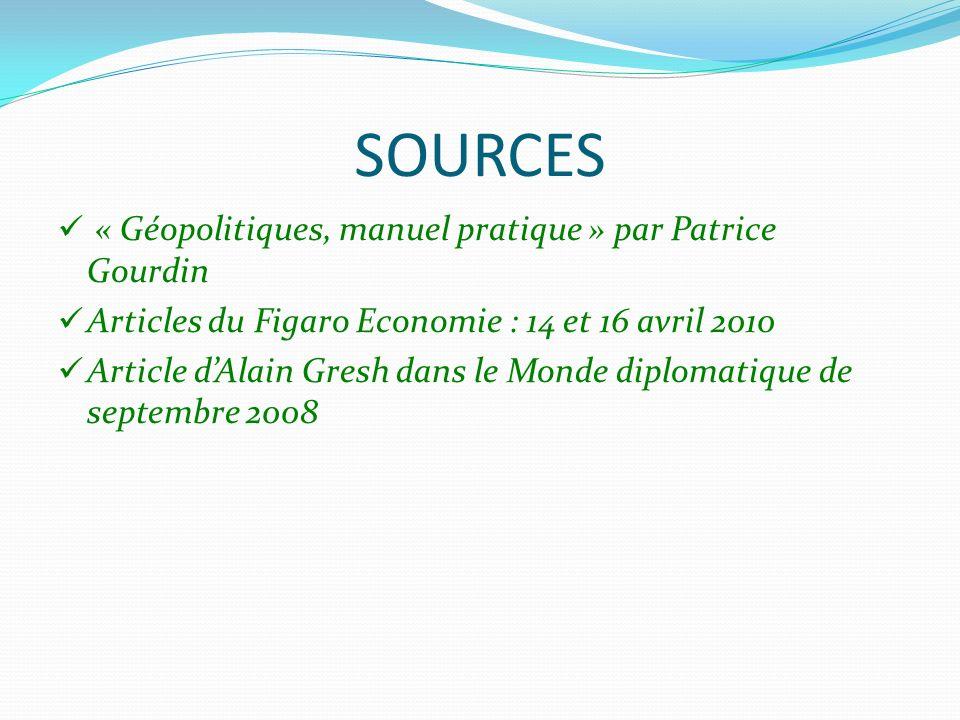 SOURCES « Géopolitiques, manuel pratique » par Patrice Gourdin Articles du Figaro Economie : 14 et 16 avril 2010 Article dAlain Gresh dans le Monde di