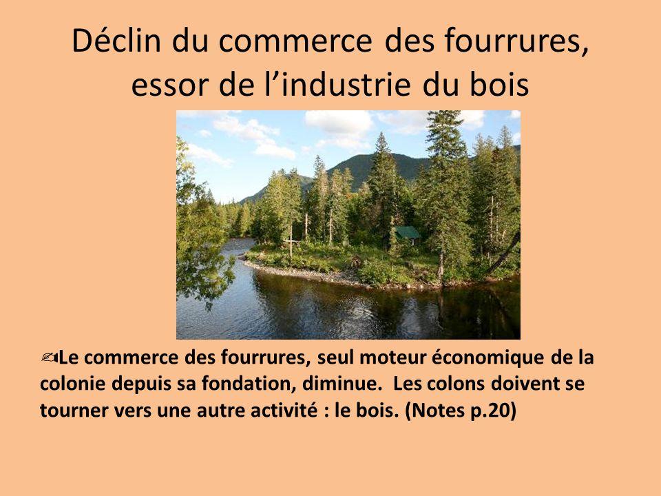 Déclin du commerce des fourrures, essor de lindustrie du bois Le commerce des fourrures, seul moteur économique de la colonie depuis sa fondation, dim