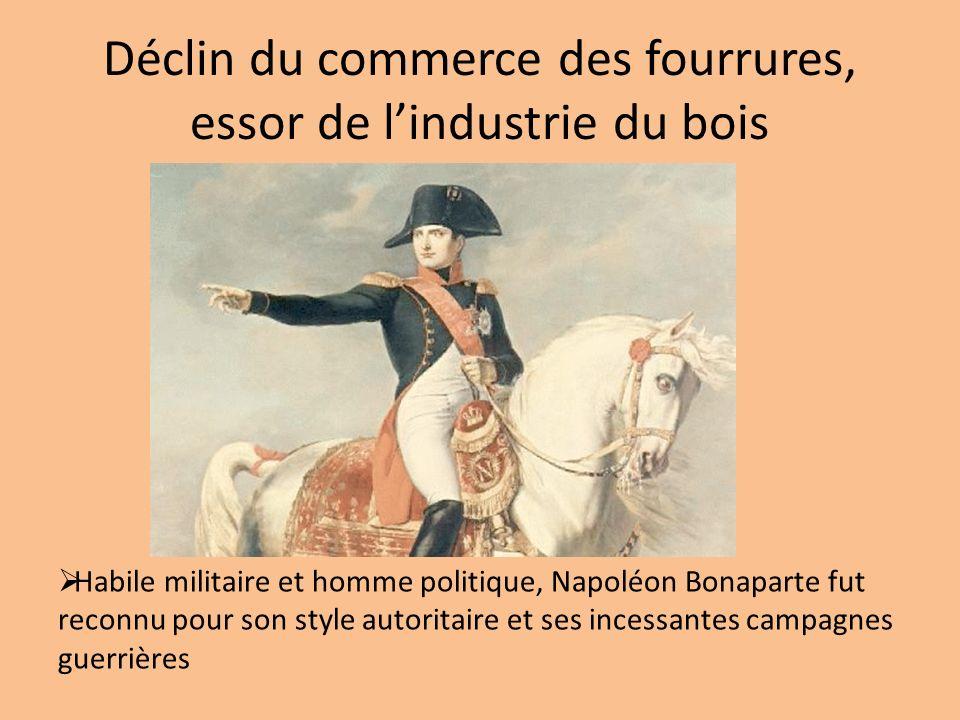 Déclin du commerce des fourrures, essor de lindustrie du bois Habile militaire et homme politique, Napoléon Bonaparte fut reconnu pour son style autor