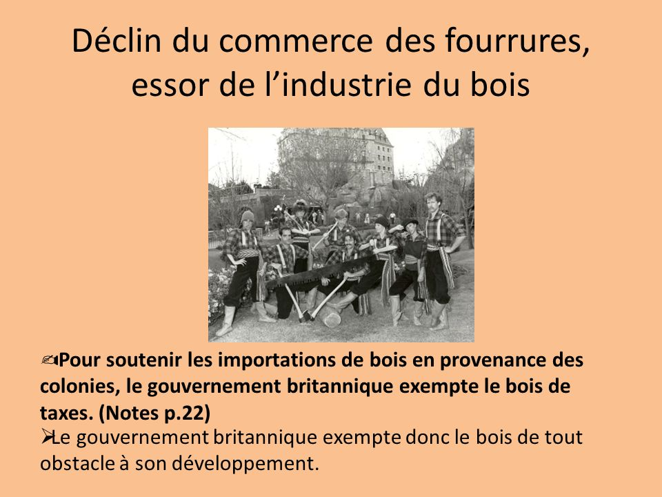 Déclin du commerce des fourrures, essor de lindustrie du bois Pour soutenir les importations de bois en provenance des colonies, le gouvernement brita