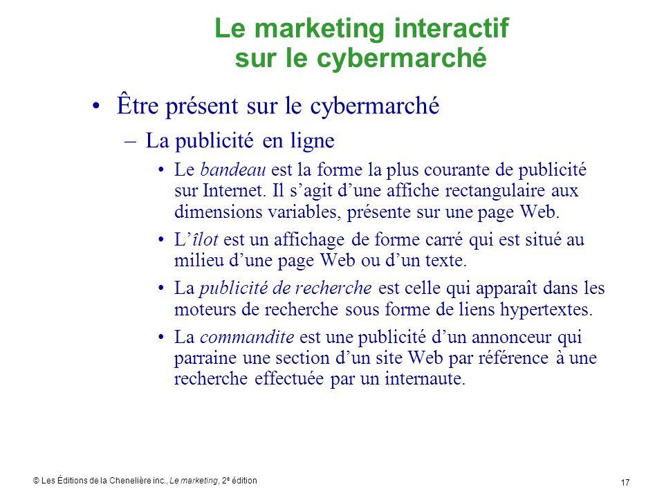 © Les Éditions de la Chenelière inc., Le marketing, 2 e édition 17 Le marketing interactif sur le cybermarché Être présent sur le cybermarché –La publicité en ligne Le bandeau est la forme la plus courante de publicité sur Internet.