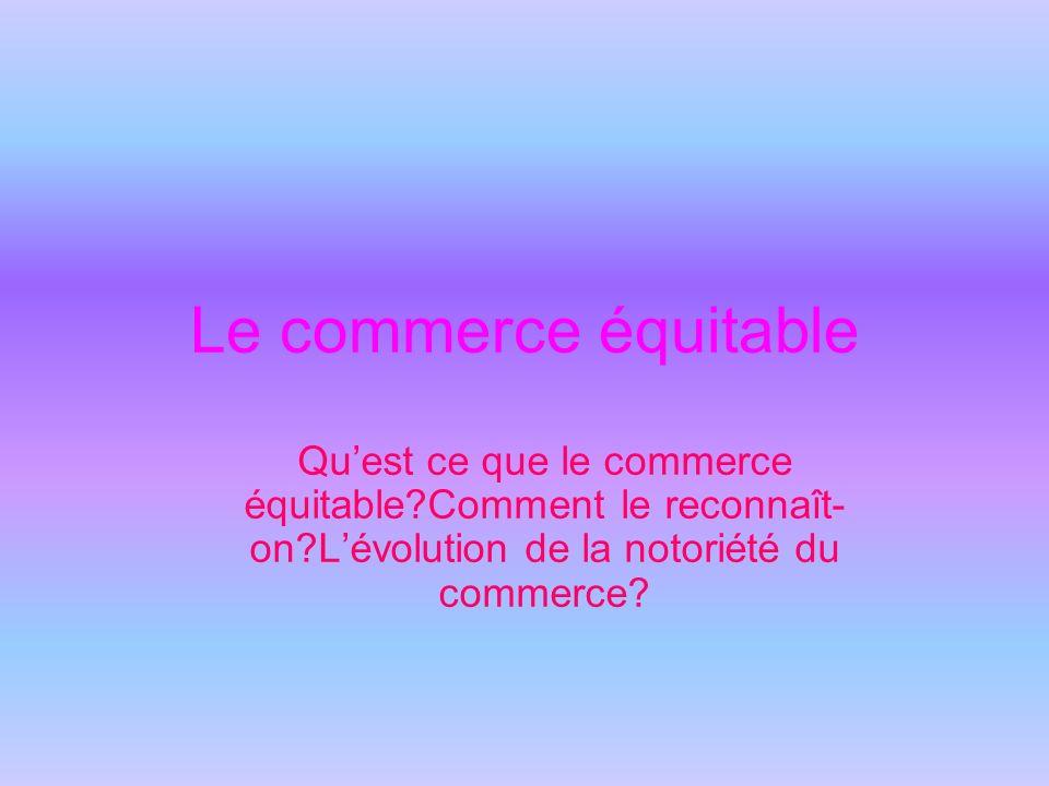 Définition du commerce équitable Concrêtement, acheter un produit labellisé, c est la garantie de permettre aux petits producteurs de vivre mieux