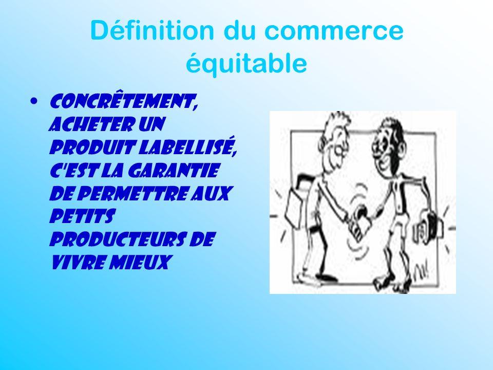 Définition du commerce équitable Concrêtement, acheter un produit labellisé, c'est la garantie de permettre aux petits producteurs de vivre mieux
