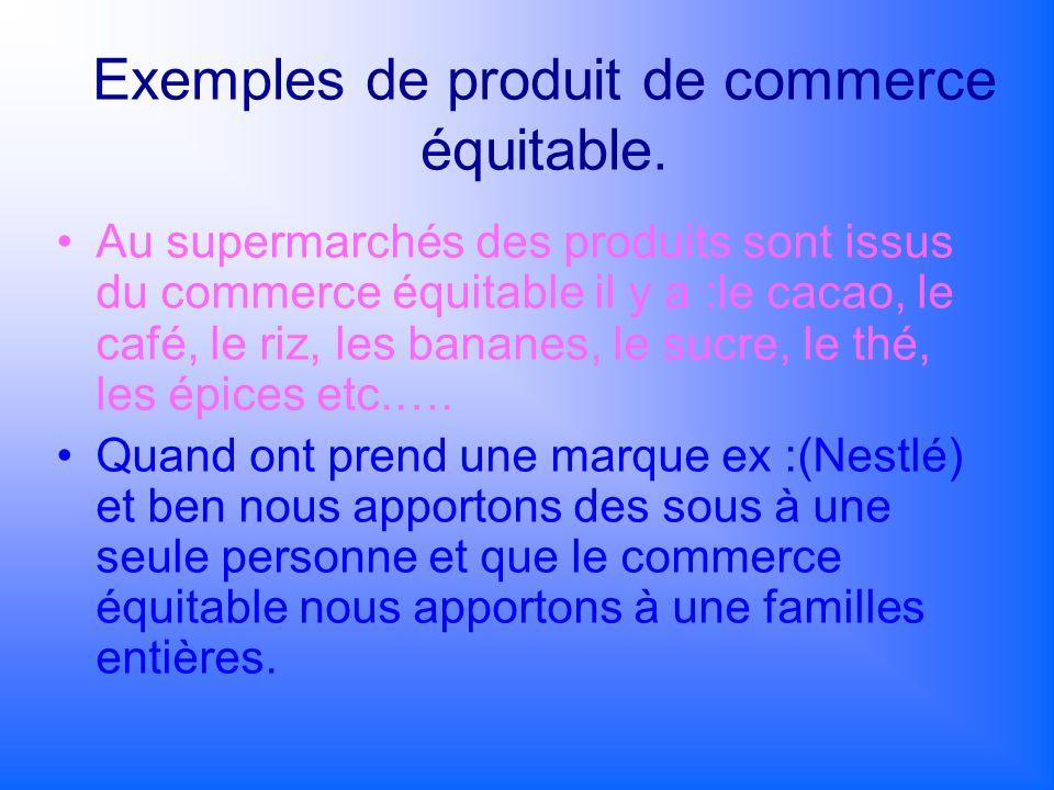 Exemples de produit de commerce équitable. Au supermarchés des produits sont issus du commerce équitable il y a :le cacao, le café, le riz, les banane