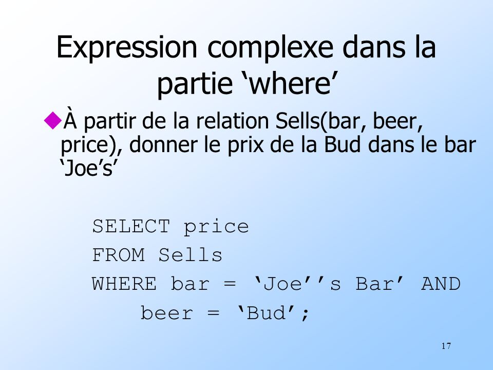 17 Expression complexe dans la partie where uÀ partir de la relation Sells(bar, beer, price), donner le prix de la Bud dans le bar Joes SELECT price FROM Sells WHERE bar = Joes Bar AND beer = Bud;