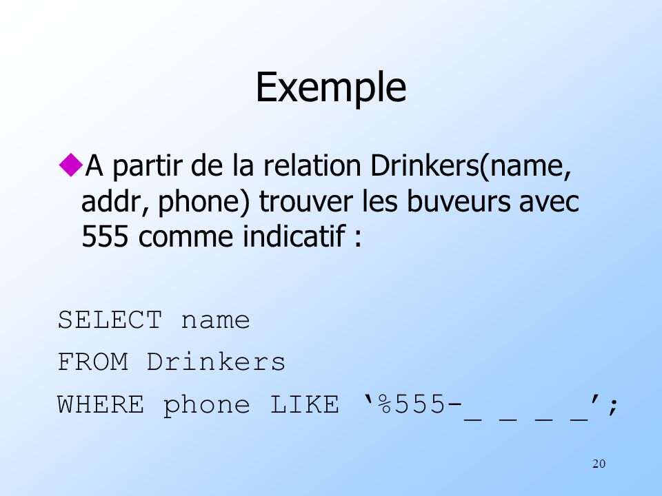 20 Exemple uA partir de la relation Drinkers(name, addr, phone) trouver les buveurs avec 555 comme indicatif : SELECT name FROM Drinkers WHERE phone L