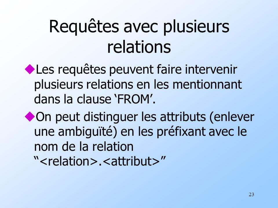 23 Requêtes avec plusieurs relations uLes requêtes peuvent faire intervenir plusieurs relations en les mentionnant dans la clause FROM.