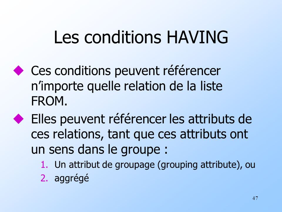 47 Les conditions HAVING uCes conditions peuvent référencer nimporte quelle relation de la liste FROM.