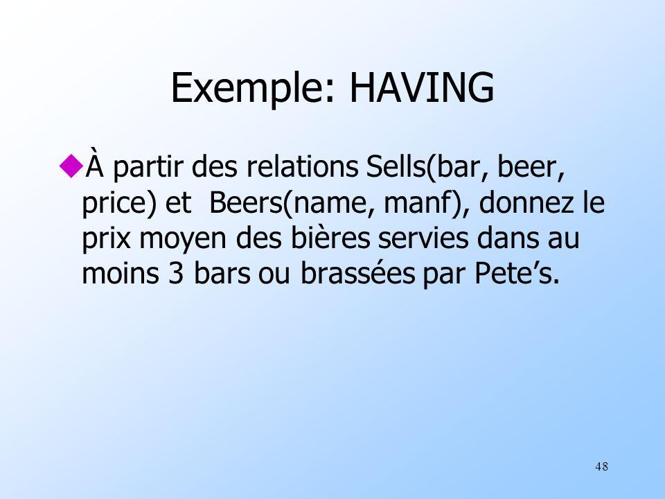 48 Exemple: HAVING uÀ partir des relations Sells(bar, beer, price) et Beers(name, manf), donnez le prix moyen des bières servies dans au moins 3 bars ou brassées par Petes.
