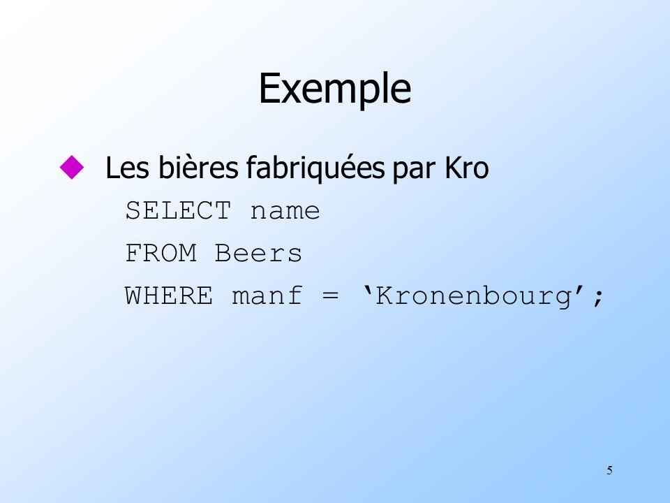 5 Exemple u Les bières fabriquées par Kro SELECT name FROM Beers WHERE manf = Kronenbourg;