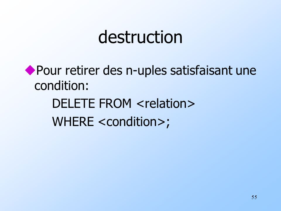 55 destruction uPour retirer des n-uples satisfaisant une condition: DELETE FROM WHERE ;